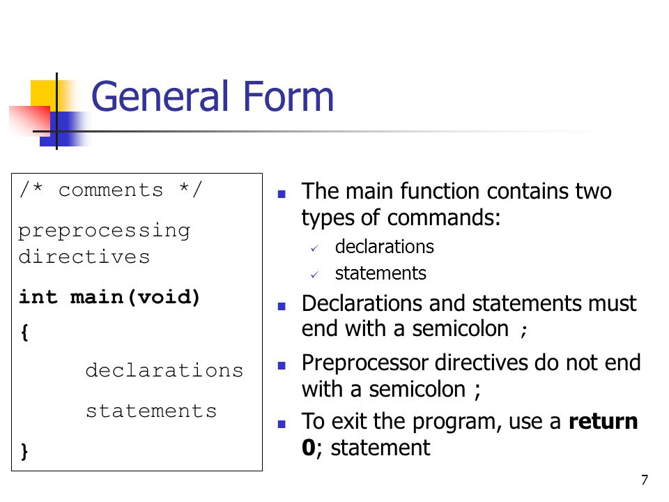 7 General Form /* comments */ preprocessing directives int main(void) { declarations statements } The main function contains two types of commands: de