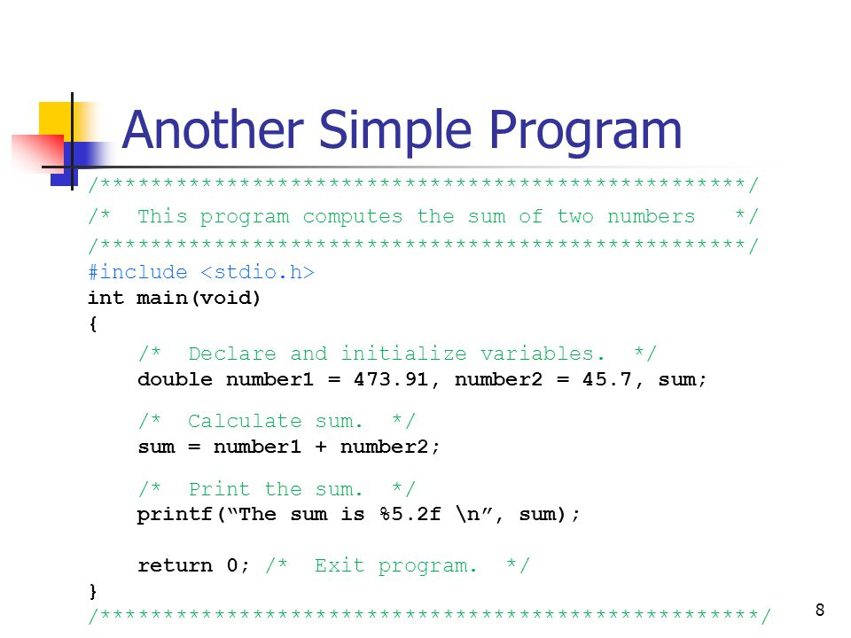 8 Another Simple Program /***************************************************/ /* This program computes the sum of two numbers */ /*******************