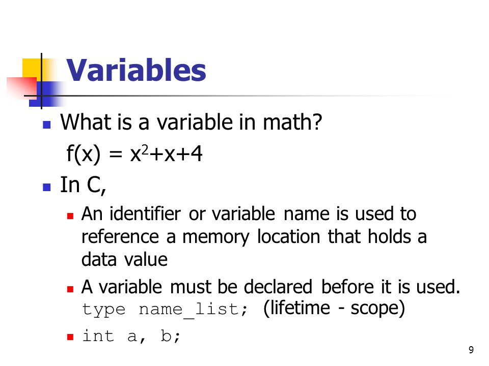 9 Variables What is a variable in math? f(x) = x 2 +x+4 In C, An identifier or variable name is used to reference a memory location that holds a data