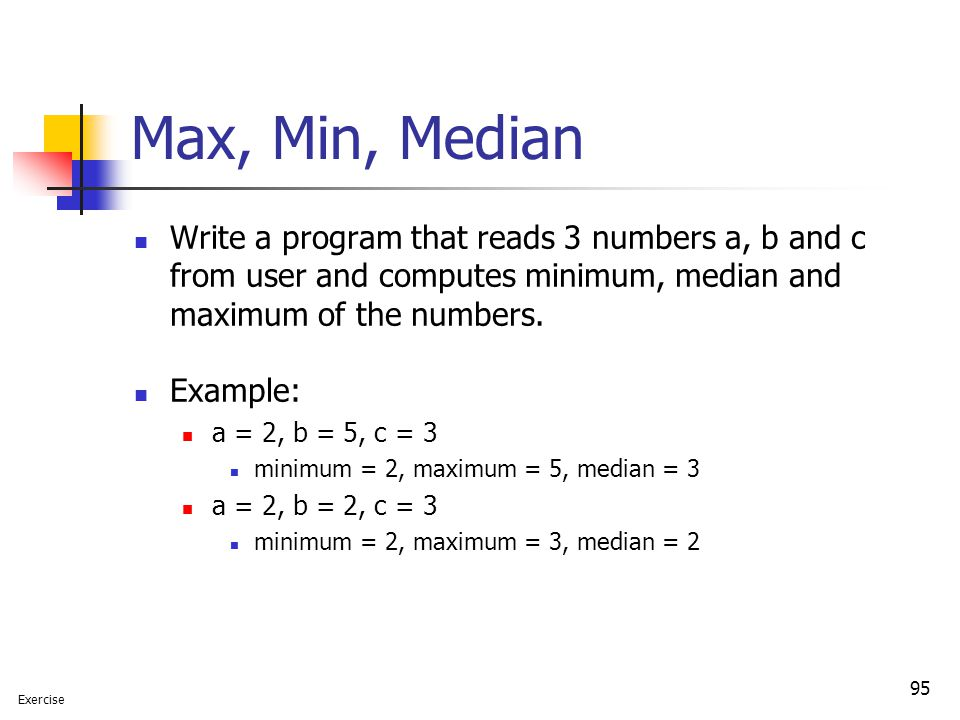 95 Max, Min, Median Write a program that reads 3 numbers a, b and c from user and computes minimum, median and maximum of the numbers. Example: a = 2,