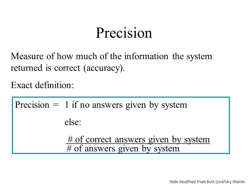 Precision Measure of how much of the information the system returned is correct (accuracy).