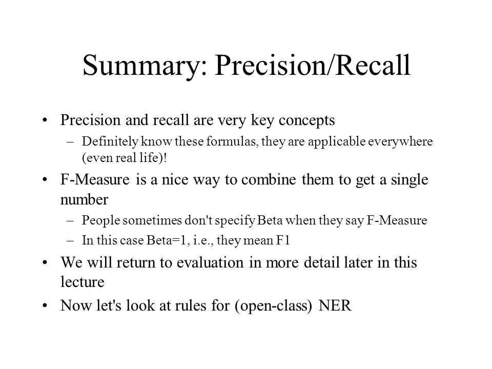 Summary: Precision/Recall Precision and recall are very key concepts –Definitely know these formulas, they are applicable everywhere (even real life).