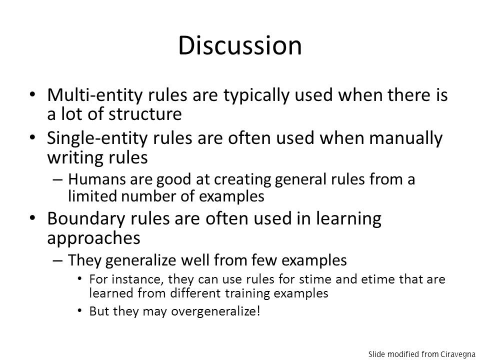 Discussion Multi-entity rules are typically used when there is a lot of structure Single-entity rules are often used when manually writing rules – Humans are good at creating general rules from a limited number of examples Boundary rules are often used in learning approaches – They generalize well from few examples For instance, they can use rules for stime and etime that are learned from different training examples But they may overgeneralize.