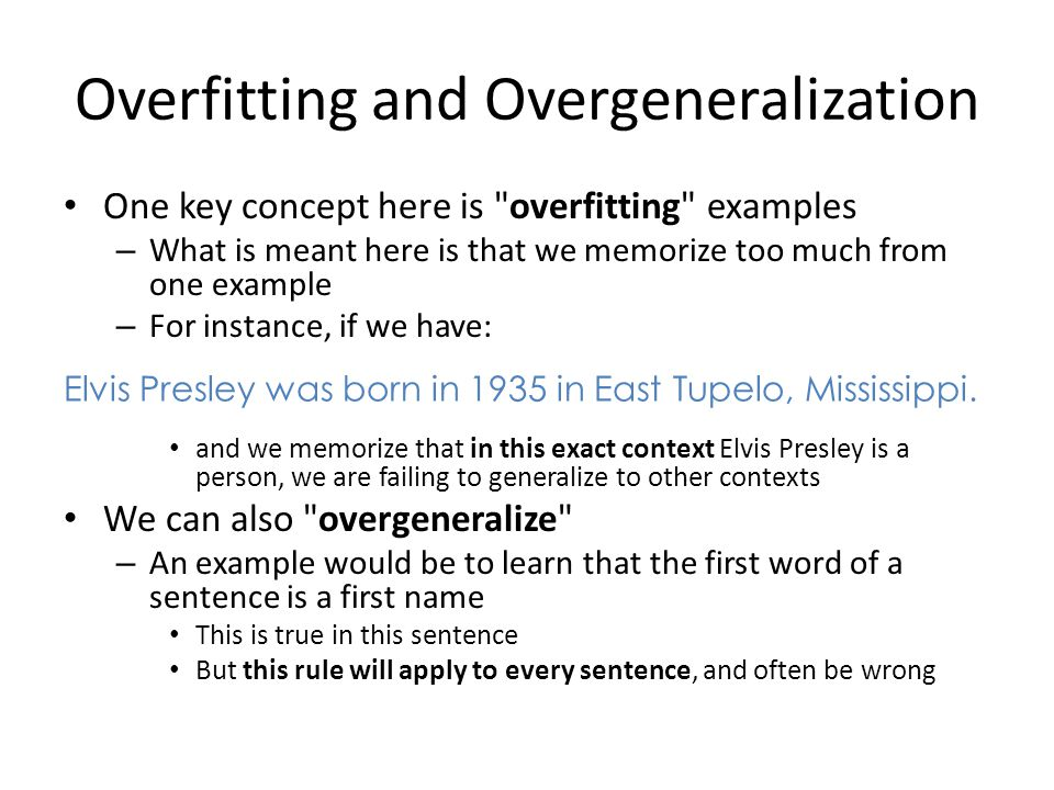 Overfitting and Overgeneralization One key concept here is overfitting examples – What is meant here is that we memorize too much from one example – For instance, if we have: and we memorize that in this exact context Elvis Presley is a person, we are failing to generalize to other contexts We can also overgeneralize – An example would be to learn that the first word of a sentence is a first name This is true in this sentence But this rule will apply to every sentence, and often be wrong Elvis Presley was born in 1935 in East Tupelo, Mississippi.