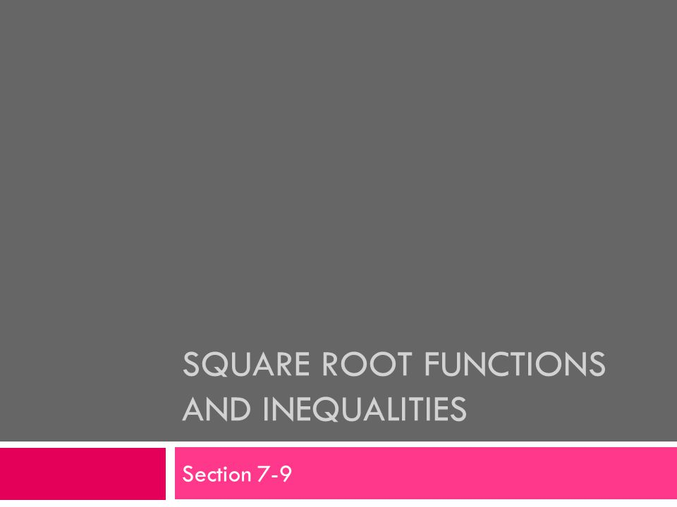 SQUARE ROOT FUNCTIONS AND INEQUALITIES Section 7-9