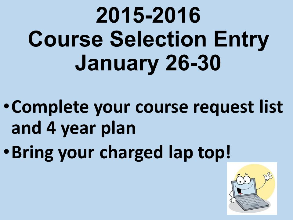2015-2016 Course Selection Entry January 26-30 Complete your course request list and 4 year plan Bring your charged lap top!