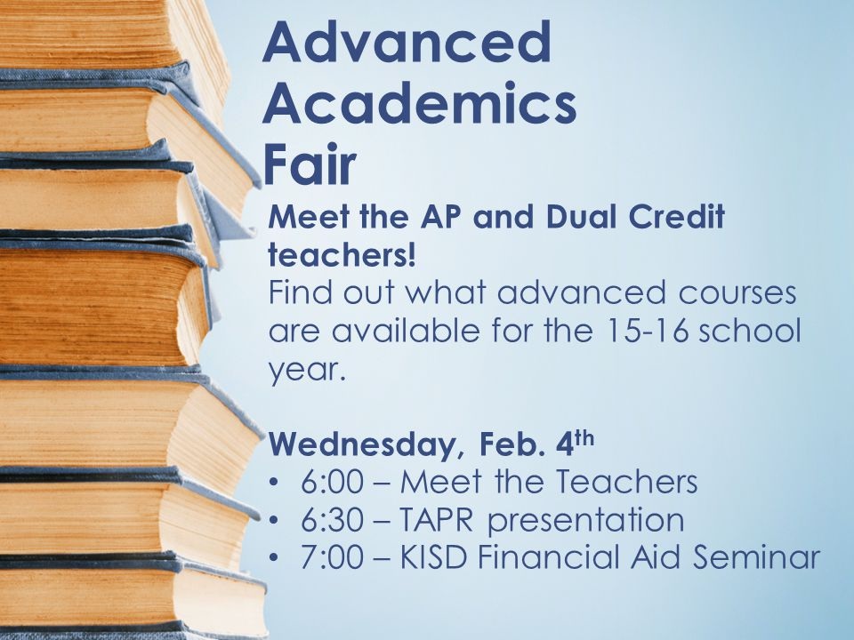 Advanced Academics Fair Meet the AP and Dual Credit teachers! Find out what advanced courses are available for the 15-16 school year. Wednesday, Feb.