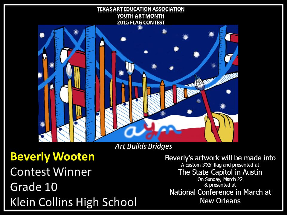 Beverly Wooten Contest Winner Grade 10 Klein Collins High School Beverly's artwork will be made into A custom 3'X5' flag and presented at The State Ca