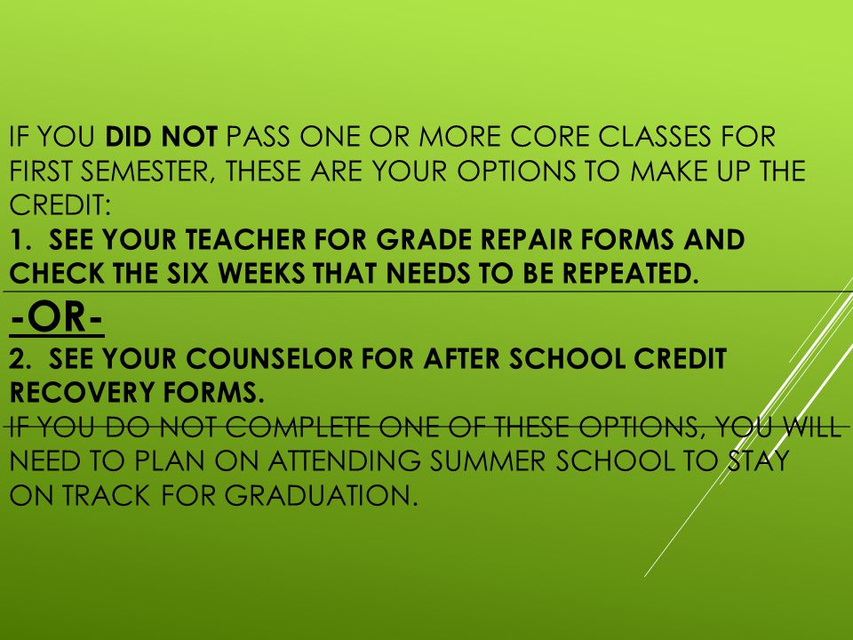 IF YOU DID NOT PASS ONE OR MORE CORE CLASSES FOR FIRST SEMESTER, THESE ARE YOUR OPTIONS TO MAKE UP THE CREDIT: 1.