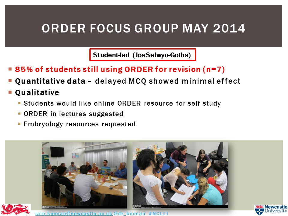  85% of students still using ORDER for revision (n=7)  Quantitative data – delayed MCQ showed minimal effect  Qualitative  Students would like online ORDER resource for self study  ORDER in lectures suggested  Embryology resources requested ORDER FOCUS GROUP MAY 2014 iain.keenan@newcastle.ac.uk @dr_keenan #NCLLT Student-led (Jos Selwyn-Gotha)