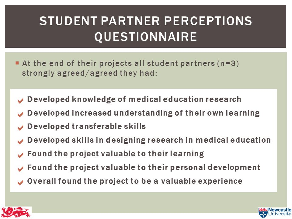  At the end of their projects all student partners (n=3) strongly agreed/agreed they had: STUDENT PARTNER PERCEPTIONS QUESTIONNAIRE Developed knowledge of medical education research Developed increased understanding of their own learning Developed transferable skills Developed skills in designing research in medical education Found the project valuable to their learning Found the project valuable to their personal development Overall found the project to be a valuable experience