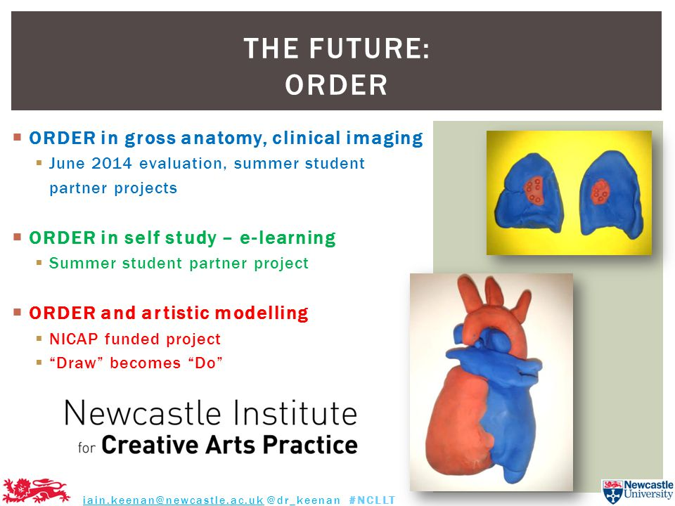  ORDER in gross anatomy, clinical imaging  June 2014 evaluation, summer student partner projects  ORDER in self study – e-learning  Summer student partner project  ORDER and artistic modelling  NICAP funded project  Draw becomes Do THE FUTURE: ORDER iain.keenan@newcastle.ac.uk @dr_keenan #NCLLT