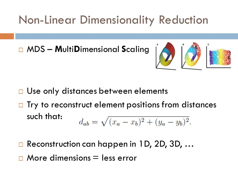  MDS – MultiDimensional Scaling  Use only distances between elements  Try to reconstruct element positions from distances such that:  Reconstruction can happen in 1D, 2D, 3D, …  More dimensions = less error Non-Linear Dimensionality Reduction