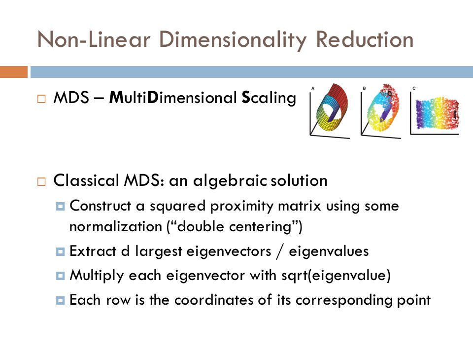  MDS – MultiDimensional Scaling  Classical MDS: an algebraic solution  Construct a squared proximity matrix using some normalization ( double centering )  Extract d largest eigenvectors / eigenvalues  Multiply each eigenvector with sqrt(eigenvalue)  Each row is the coordinates of its corresponding point Non-Linear Dimensionality Reduction