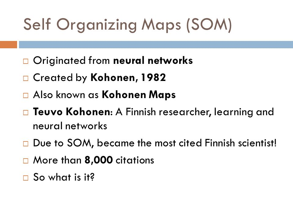 Self Organizing Maps (SOM)  Originated from neural networks  Created by Kohonen, 1982  Also known as Kohonen Maps  Teuvo Kohonen: A Finnish researcher, learning and neural networks  Due to SOM, became the most cited Finnish scientist.