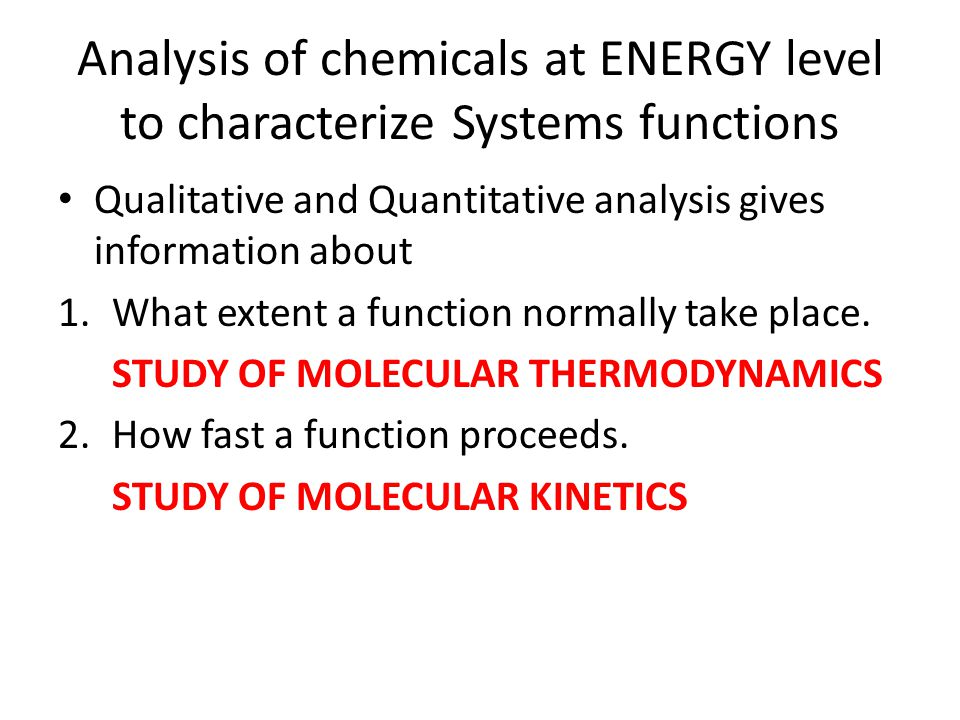 Analysis of chemicals at ENERGY level to characterize Systems functions Qualitative and Quantitative analysis gives information about 1.What extent a function normally take place.