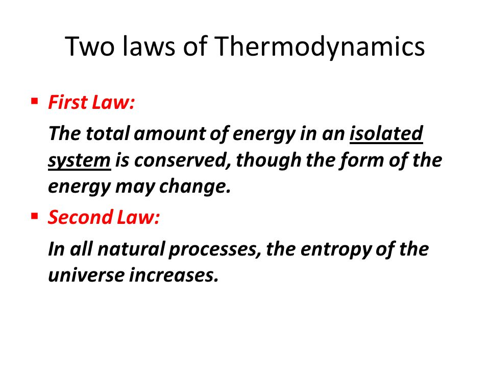 Two laws of Thermodynamics  First Law: The total amount of energy in an isolated system is conserved, though the form of the energy may change.