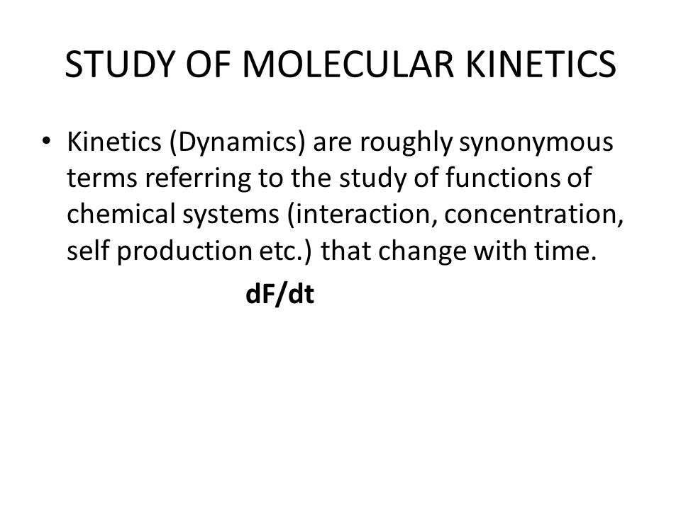 STUDY OF MOLECULAR KINETICS Kinetics (Dynamics) are roughly synonymous terms referring to the study of functions of chemical systems (interaction, concentration, self production etc.) that change with time.