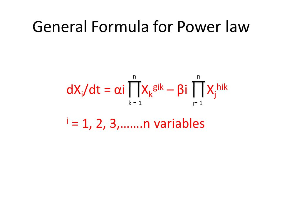 General Formula for Power law dX i /dt = αi X k gik – βi X j hik i = 1, 2, 3,…….n variables k = 1 n j= 1 n