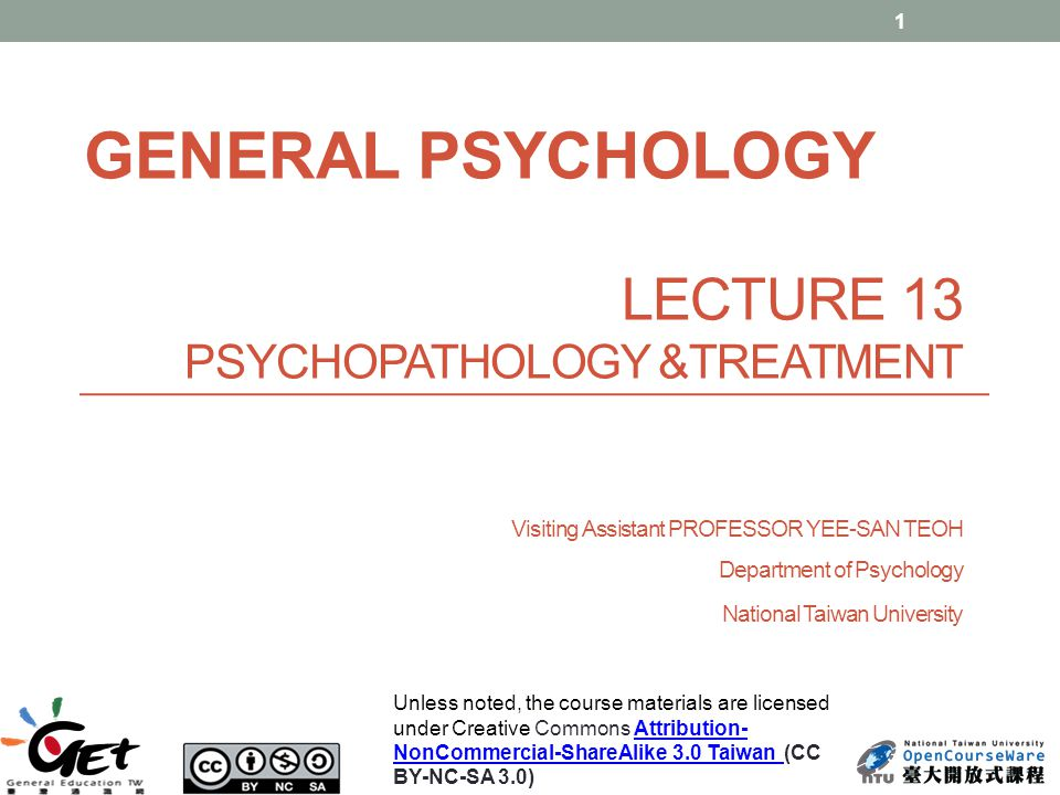 LECTURE 13 PSYCHOPATHOLOGY &TREATMENT Visiting Assistant PROFESSOR YEE-SAN TEOH Department of Psychology National Taiwan University 1 GENERAL PSYCHOLOGY Unless noted, the course materials are licensed under Creative Commons Attribution- NonCommercial-ShareAlike 3.0 Taiwan (CC BY-NC-SA 3.0)Attribution- NonCommercial-ShareAlike 3.0 Taiwan