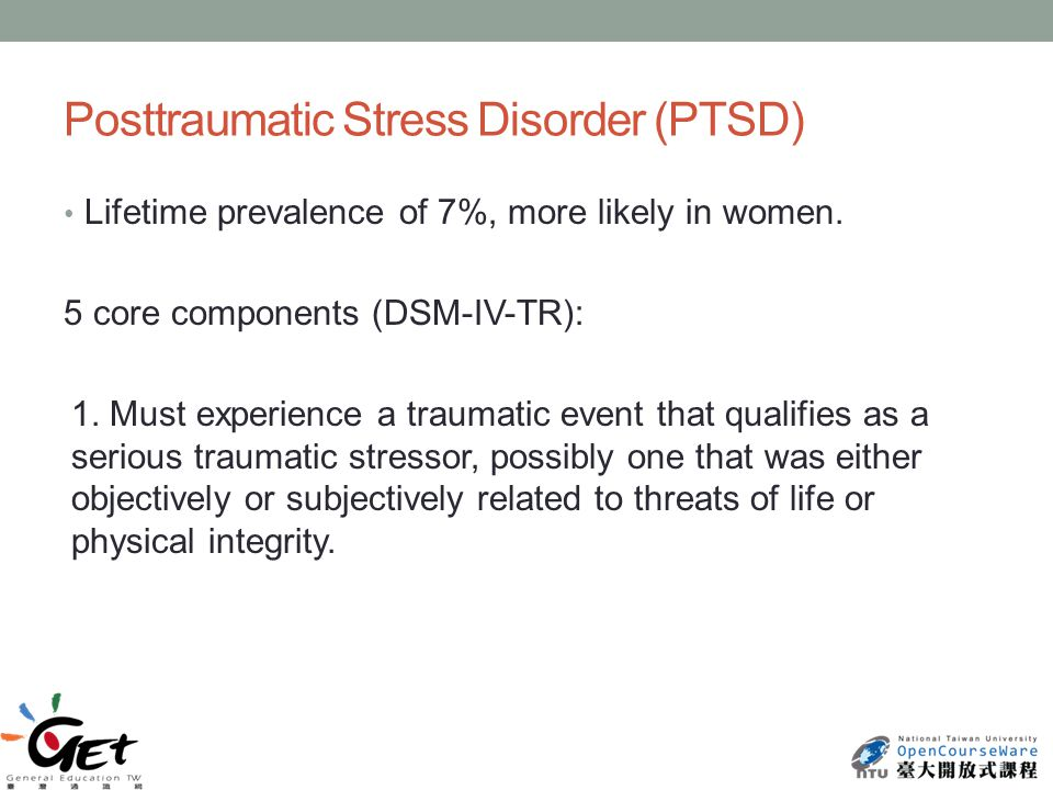 Posttraumatic Stress Disorder (PTSD) Lifetime prevalence of 7%, more likely in women.