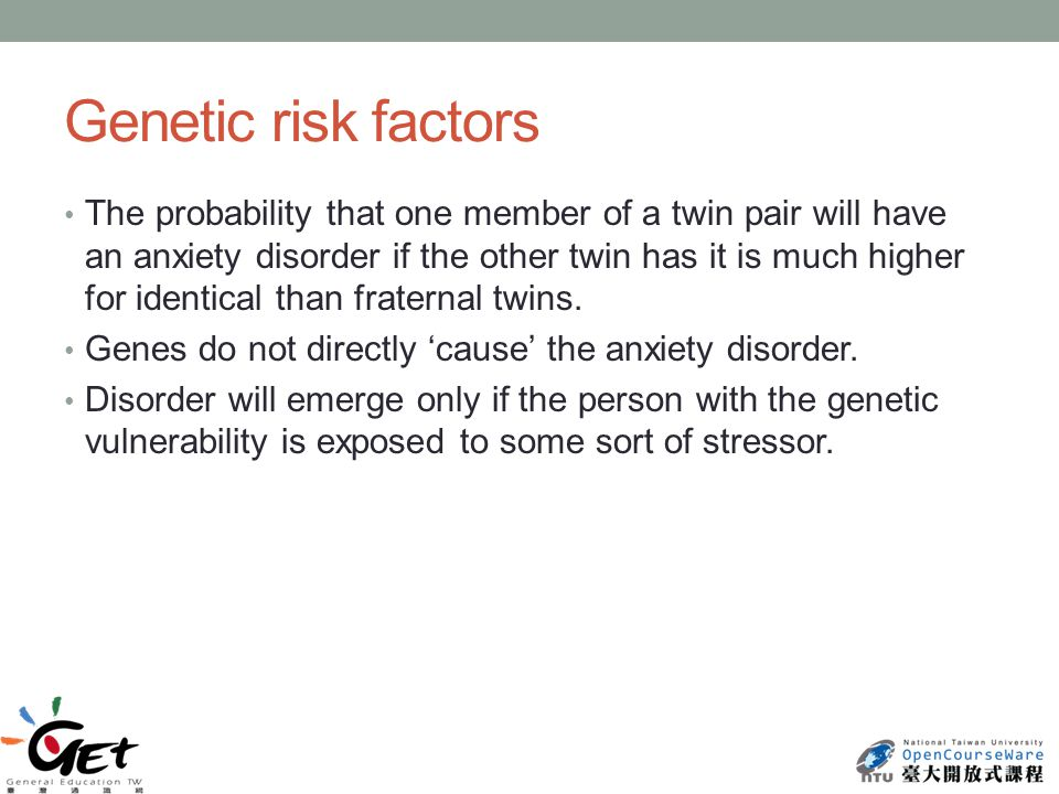 Genetic risk factors The probability that one member of a twin pair will have an anxiety disorder if the other twin has it is much higher for identical than fraternal twins.