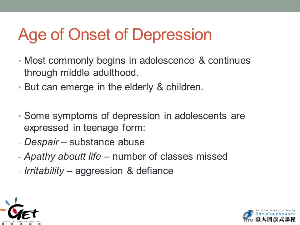Age of Onset of Depression Most commonly begins in adolescence & continues through middle adulthood.