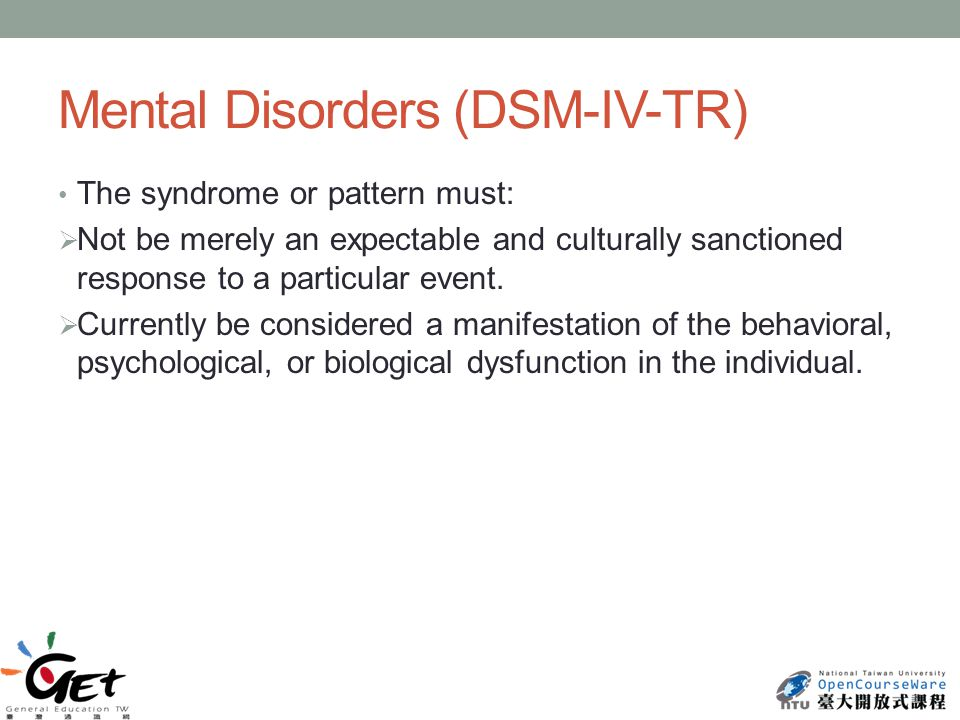 Mental Disorders (DSM-IV-TR) The syndrome or pattern must:  Not be merely an expectable and culturally sanctioned response to a particular event.