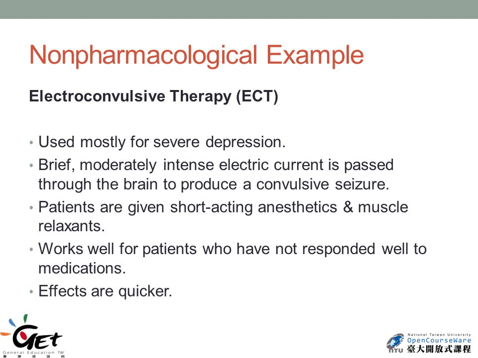 Nonpharmacological Example Electroconvulsive Therapy (ECT) Used mostly for severe depression.