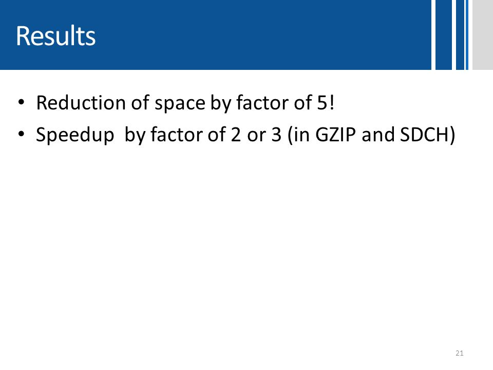 Results Reduction of space by factor of 5! Speedup by factor of 2 or 3 (in GZIP and SDCH) 21