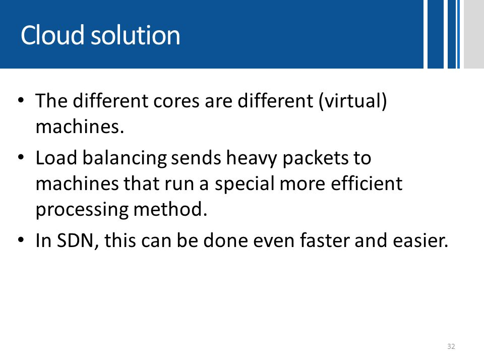 Cloud solution The different cores are different (virtual) machines. Load balancing sends heavy packets to machines that run a special more efficient