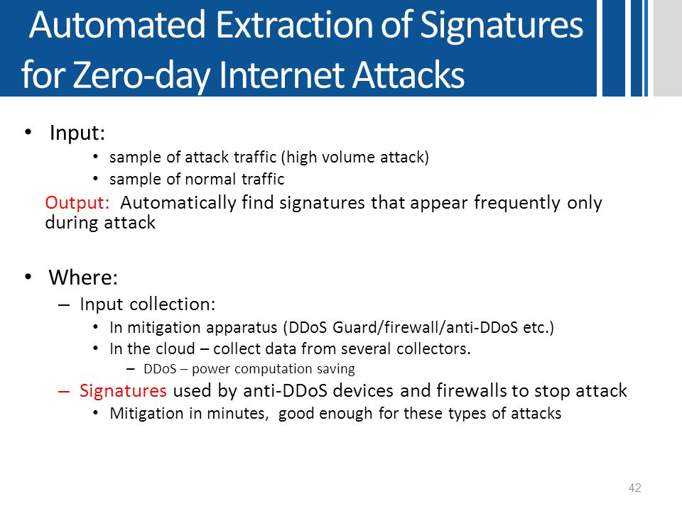 Automated Extraction of Signatures for Zero-day Internet Attacks Input: sample of attack traffic (high volume attack) sample of normal traffic Output: