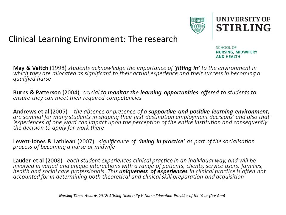 Clinical Learning Environment: The research May & Veitch (1998) students acknowledge the importance of 'fitting in' to the environment in which they are allocated as significant to their actual experience and their success in becoming a qualified nurse Burns & Patterson (2004) -crucial to monitor the learning opportunities offered to students to ensure they can meet their required competencies Andrews et al (2005) - the absence or presence of a supportive and positive learning environment, are seminal for many students in shaping their first destination employment decisions' and also that 'experiences of one ward can impact upon the perception of the entire institution and consequently the decision to apply for work there Levett-Jones & Lathlean (2007) - significance of 'being in practice' as part of the socialisation process of becoming a nurse or midwife Lauder et al (2008) - each student experiences clinical practice in an individual way, and will be involved in varied and unique interactions with a range of patients, clients, service users, families, health and social care professionals.