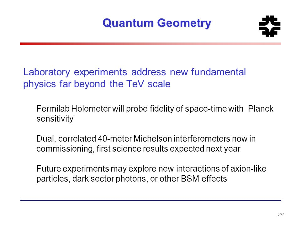 Quantum Geometry Laboratory experiments address new fundamental physics far beyond the TeV scale Fermilab Holometer will probe fidelity of space-time