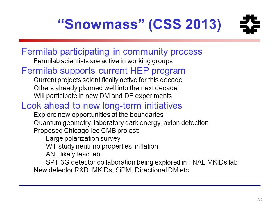 """Snowmass"" (CSS 2013) Fermilab participating in community process Fermilab scientists are active in working groups Fermilab supports current HEP progr"