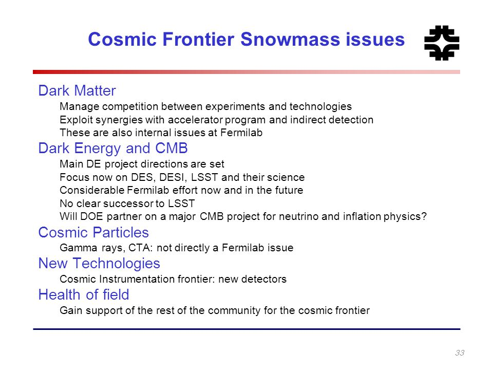 Cosmic Frontier Snowmass issues Dark Matter Manage competition between experiments and technologies Exploit synergies with accelerator program and ind