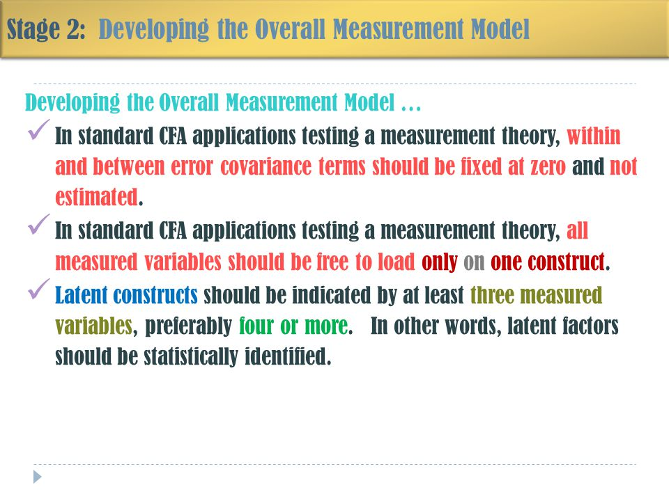 Stage 2: Developing the Overall Measurement Model Developing the Overall Measurement Model … In standard CFA applications testing a measurement theory, within and between error covariance terms should be fixed at zero and not estimated.