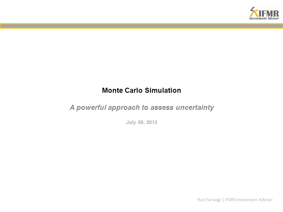 Monte Carlo Simulation A powerful approach to assess uncertainty July 08, 2013 Ravi Saraogi | IFMR Investment Adviser