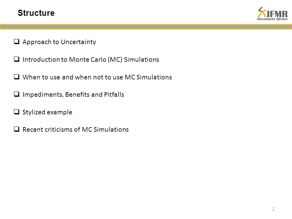 Structure 2  Approach to Uncertainty  Introduction to Monte Carlo (MC) Simulations  When to use and when not to use MC Simulations  Impediments, Benefits and Pitfalls  Stylized example  Recent criticisms of MC Simulations