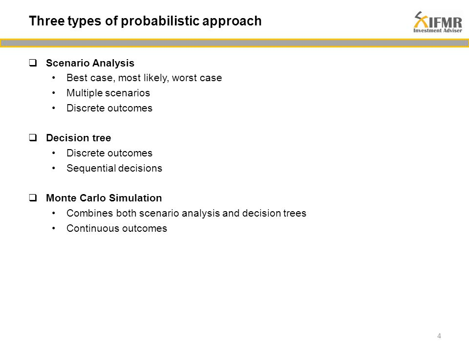  Scenario Analysis Best case, most likely, worst case Multiple scenarios Discrete outcomes  Decision tree Discrete outcomes Sequential decisions  Monte Carlo Simulation Combines both scenario analysis and decision trees Continuous outcomes 4 Three types of probabilistic approach