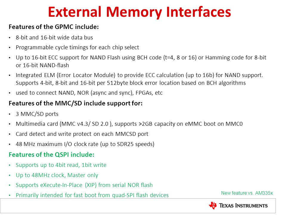 External Memory Interfaces Features of the GPMC include: 8-bit and 16-bit wide data bus Programmable cycle timings for each chip select Up to 16-bit E