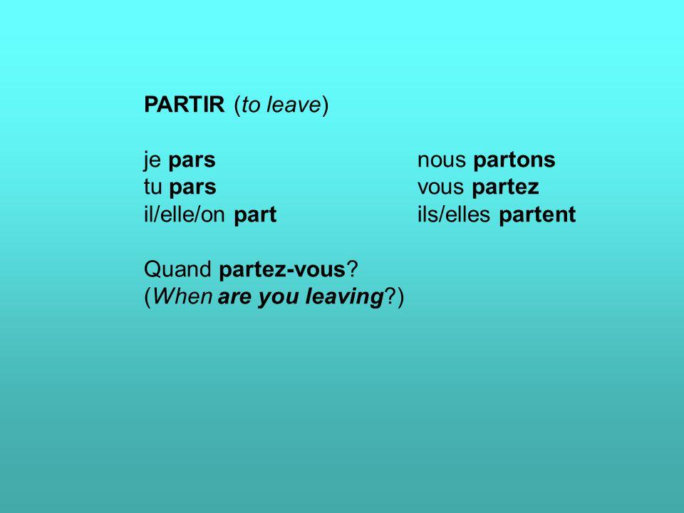 PARTIR (to leave) je parsnous partons tu parsvous partez il/elle/on partils/elles partent Quand partez-vous? (When are you leaving?)