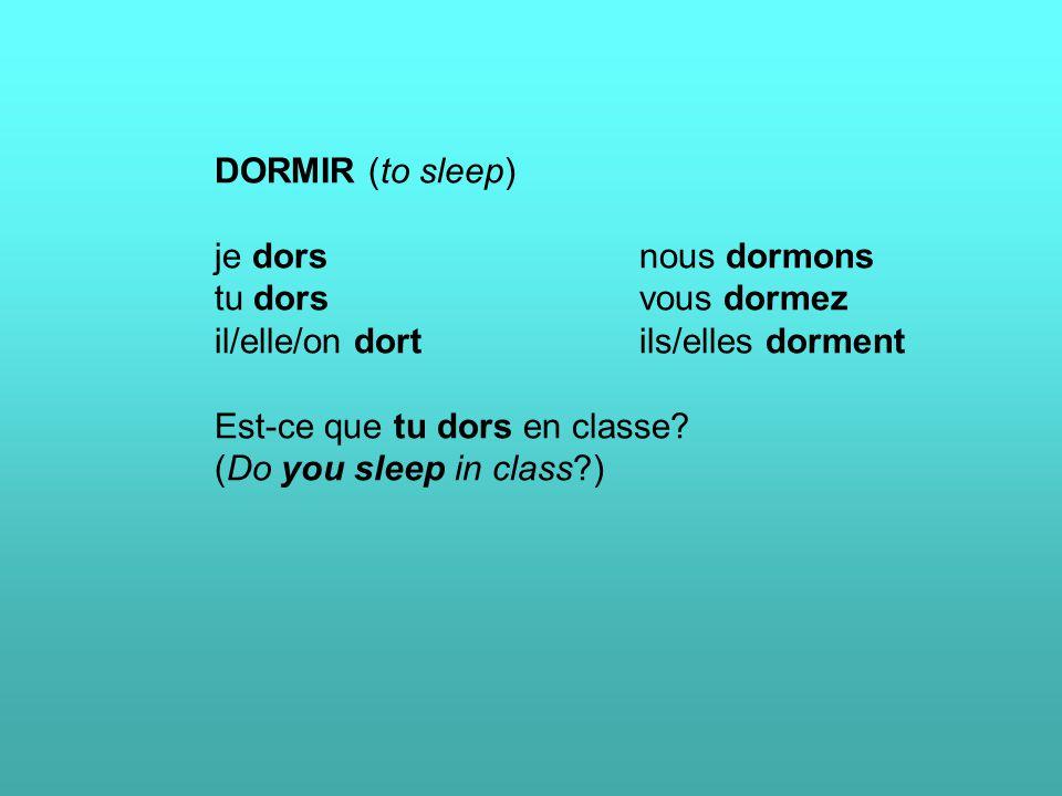 DORMIR (to sleep) je dorsnous dormons tu dorsvous dormez il/elle/on dortils/elles dorment Est-ce que tu dors en classe? (Do you sleep in class?)
