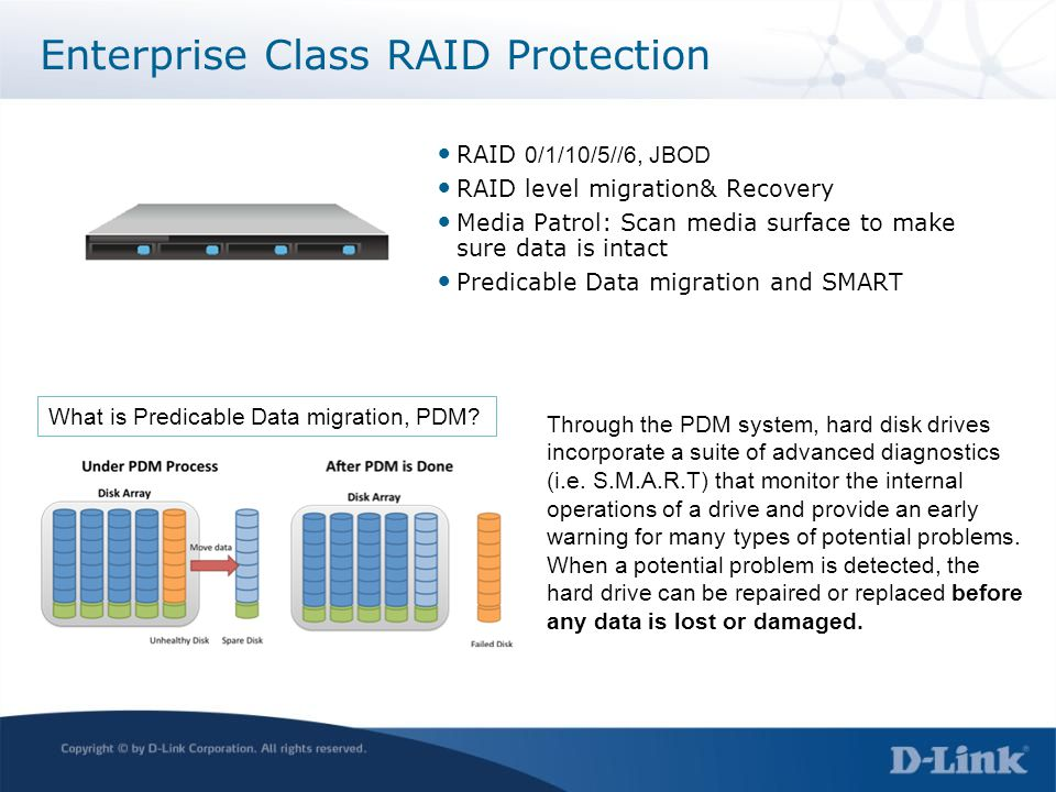 Enterprise Class RAID Protection RAID 0/1/10/5//6, JBOD RAID level migration& Recovery Media Patrol: Scan media surface to make sure data is intact Predicable Data migration and SMART What is Predicable Data migration, PDM.