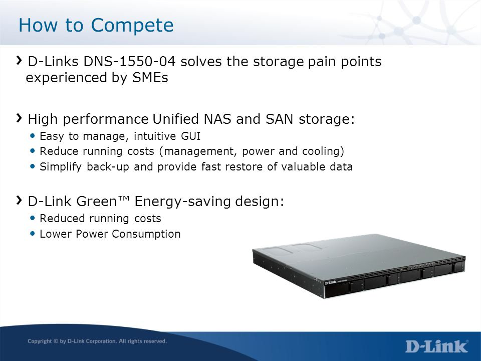 D-Links DNS-1550-04 solves the storage pain points experienced by SMEs High performance Unified NAS and SAN storage: Easy to manage, intuitive GUI Reduce running costs (management, power and cooling) Simplify back-up and provide fast restore of valuable data D-Link Green™ Energy-saving design: Reduced running costs Lower Power Consumption How to Compete