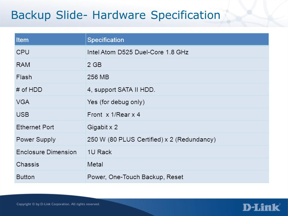 ItemSpecification CPUIntel Atom D525 Duel-Core 1.8 GHz RAM2 GB Flash256 MB # of HDD4, support SATA II HDD.