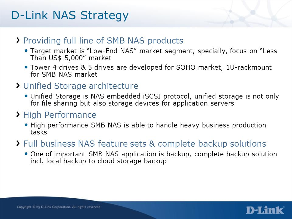 D-Link NAS Strategy Providing full line of SMB NAS products Target market is Low-End NAS market segment, specially, focus on Less Than US$ 5,000 market Tower 4 drives & 5 drives are developed for SOHO market, 1U-rackmount for SMB NAS market Unified Storage architecture Unified Storage is NAS embedded iSCSI protocol, unified storage is not only for file sharing but also storage devices for application servers High Performance High performance SMB NAS is able to handle heavy business production tasks Full business NAS feature sets & complete backup solutions One of important SMB NAS application is backup, complete backup solution incl.