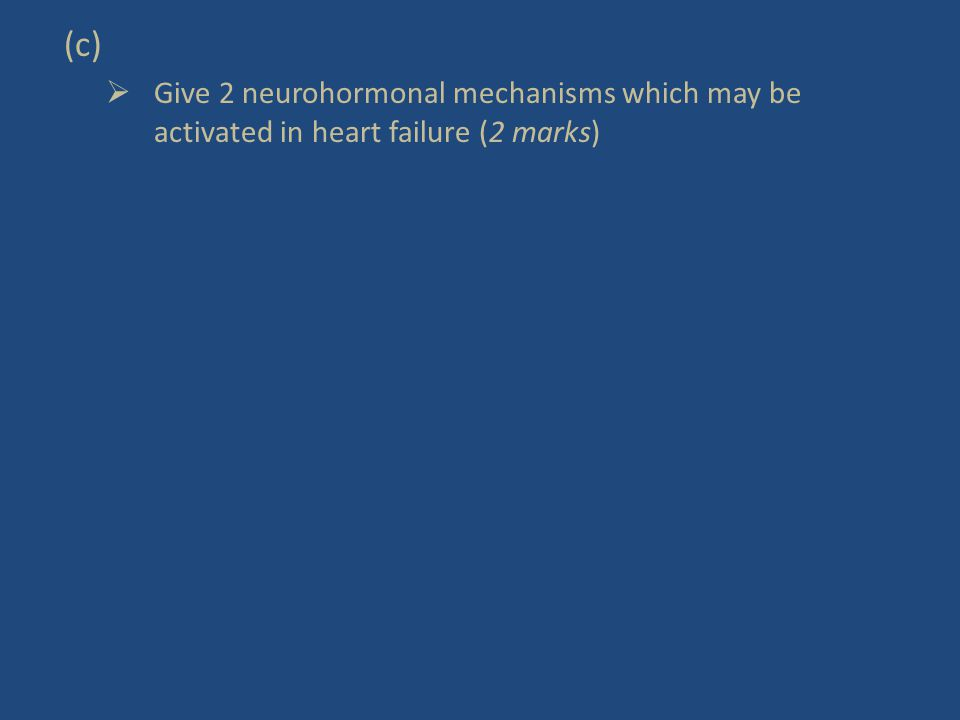 (c)  Give 2 neurohormonal mechanisms which may be activated in heart failure (2 marks)