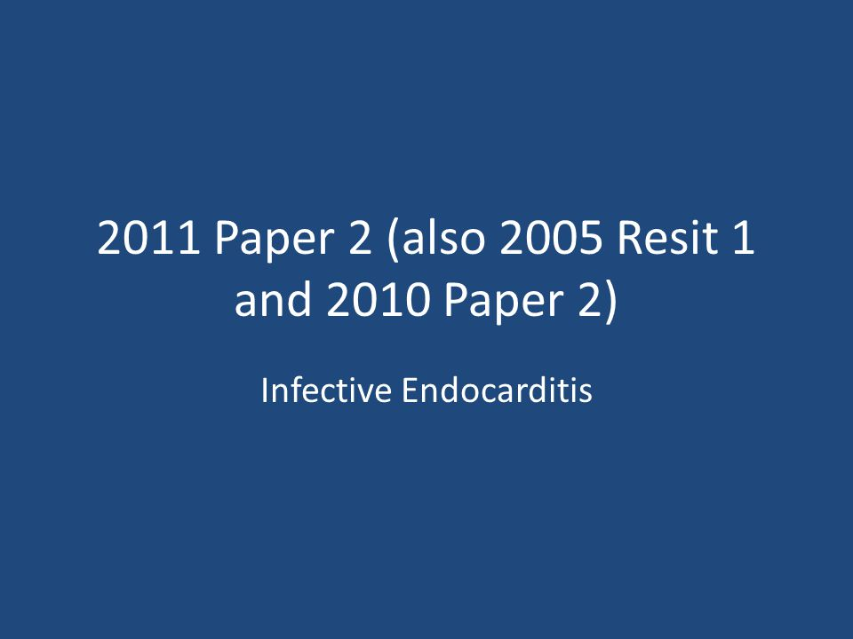 2011 Paper 2 (also 2005 Resit 1 and 2010 Paper 2) Infective Endocarditis