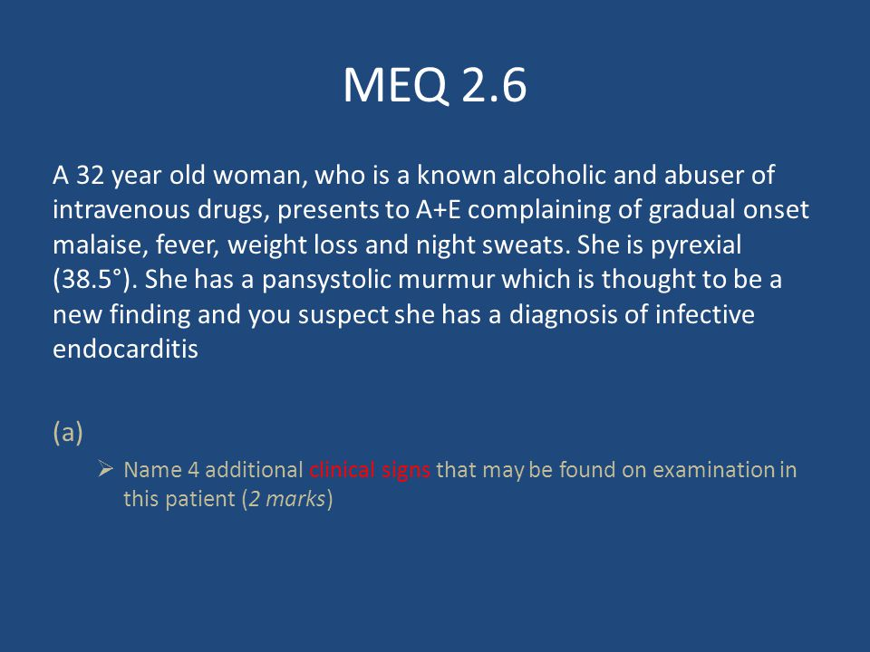 MEQ 2.6 A 32 year old woman, who is a known alcoholic and abuser of intravenous drugs, presents to A+E complaining of gradual onset malaise, fever, weight loss and night sweats.